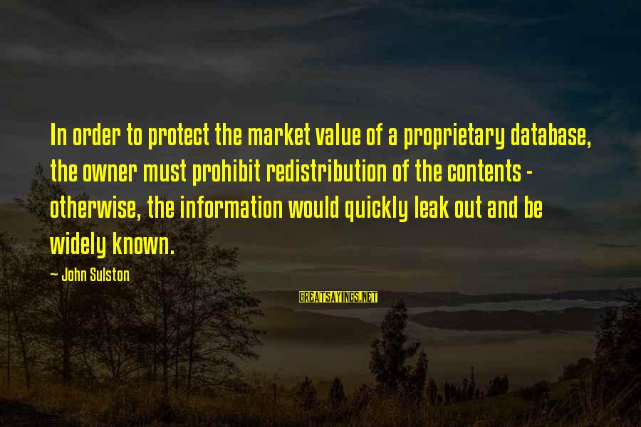 Sulston Sayings By John Sulston: In order to protect the market value of a proprietary database, the owner must prohibit