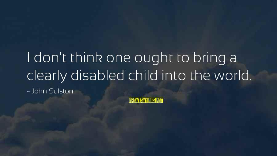 Sulston Sayings By John Sulston: I don't think one ought to bring a clearly disabled child into the world.