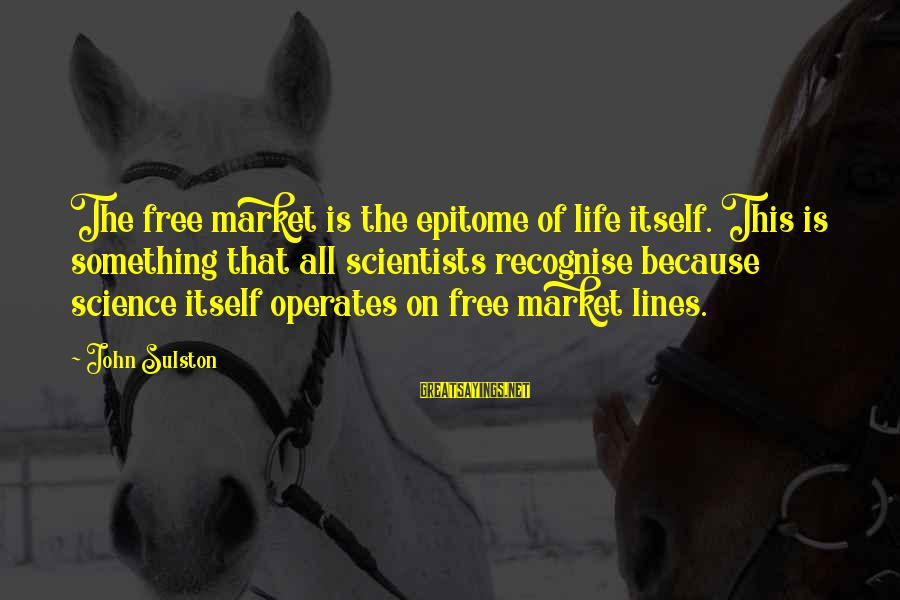 Sulston Sayings By John Sulston: The free market is the epitome of life itself. This is something that all scientists