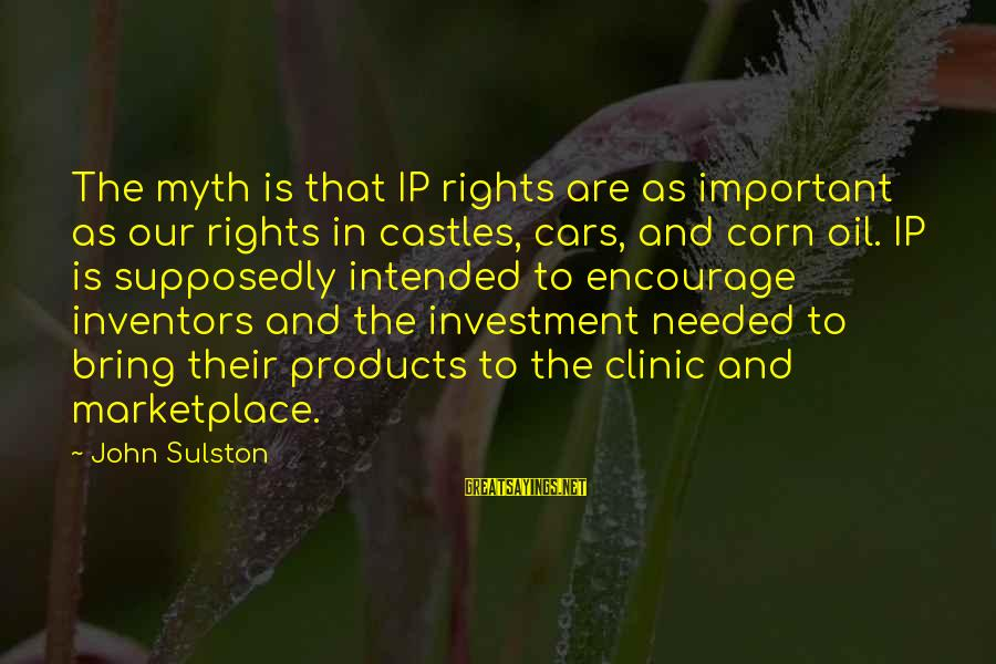 Sulston Sayings By John Sulston: The myth is that IP rights are as important as our rights in castles, cars,