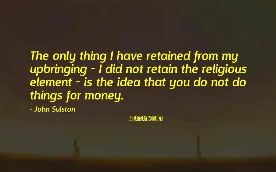 Sulston Sayings By John Sulston: The only thing I have retained from my upbringing - I did not retain the