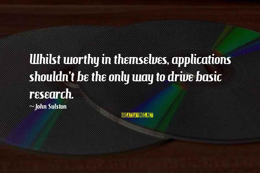 Sulston Sayings By John Sulston: Whilst worthy in themselves, applications shouldn't be the only way to drive basic research.