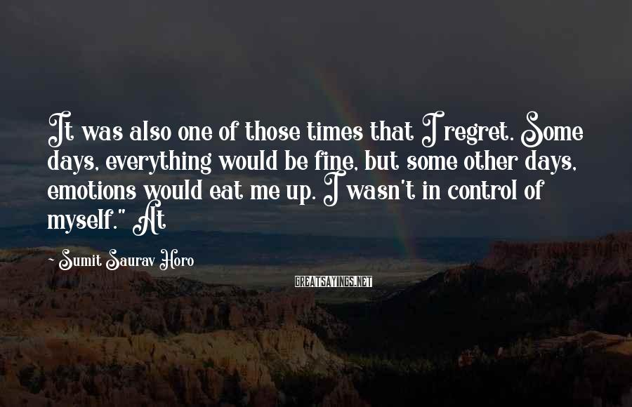 Sumit Saurav Horo Sayings: It was also one of those times that I regret. Some days, everything would be