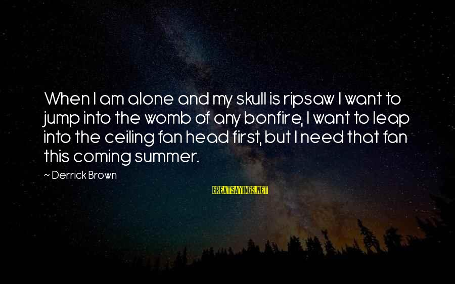 Summer Bonfire Sayings By Derrick Brown: When I am alone and my skull is ripsaw I want to jump into the