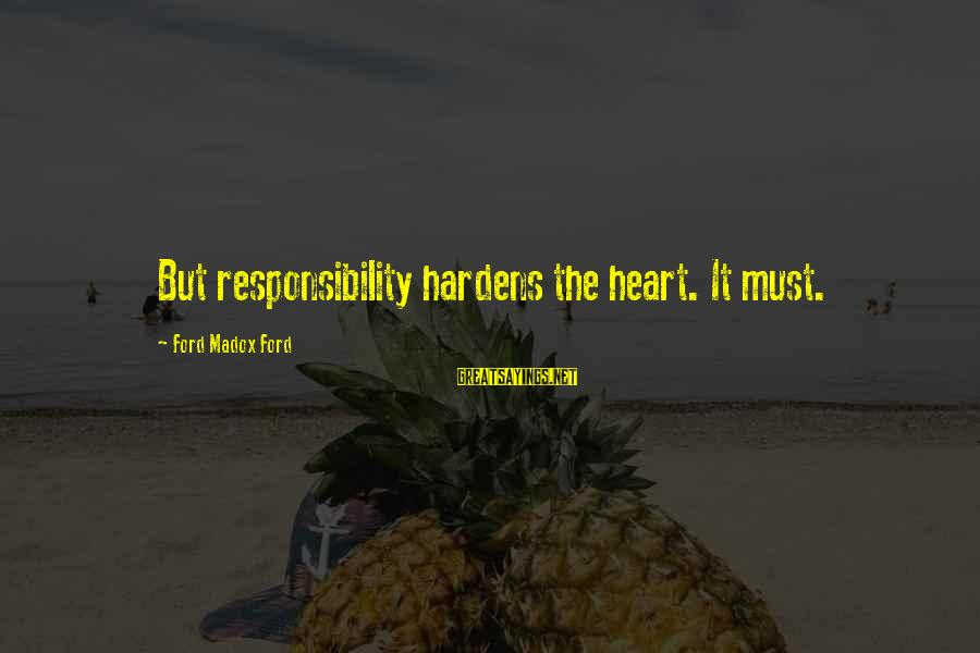 Summer Break Ups Sayings By Ford Madox Ford: But responsibility hardens the heart. It must.