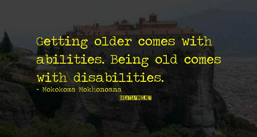 Summer Break Ups Sayings By Mokokoma Mokhonoana: Getting older comes with abilities. Being old comes with disabilities.