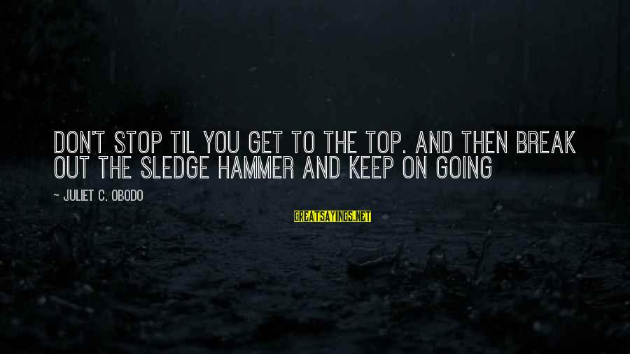 Summer Days Get Longer Sayings By Juliet C. Obodo: Don't stop til you get to the top. And then break out the sledge hammer