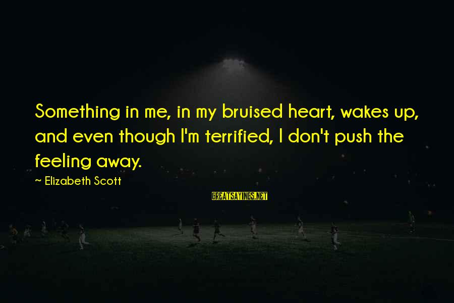 Summer Of 69 Sayings By Elizabeth Scott: Something in me, in my bruised heart, wakes up, and even though I'm terrified, I