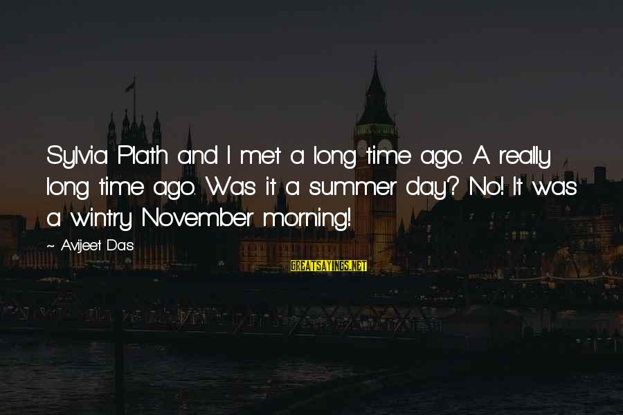 Summer Quotes And Sayings By Avijeet Das: Sylvia Plath and I met a long time ago. A really long time ago. Was