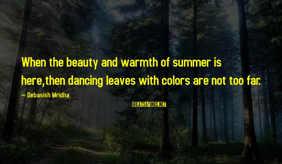 Summer Quotes And Sayings By Debasish Mridha: When the beauty and warmth of summer is here,then dancing leaves with colors are not