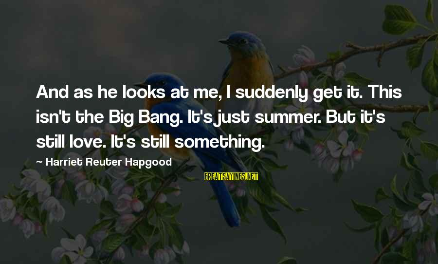 Summer Quotes And Sayings By Harriet Reuter Hapgood: And as he looks at me, I suddenly get it. This isn't the Big Bang.