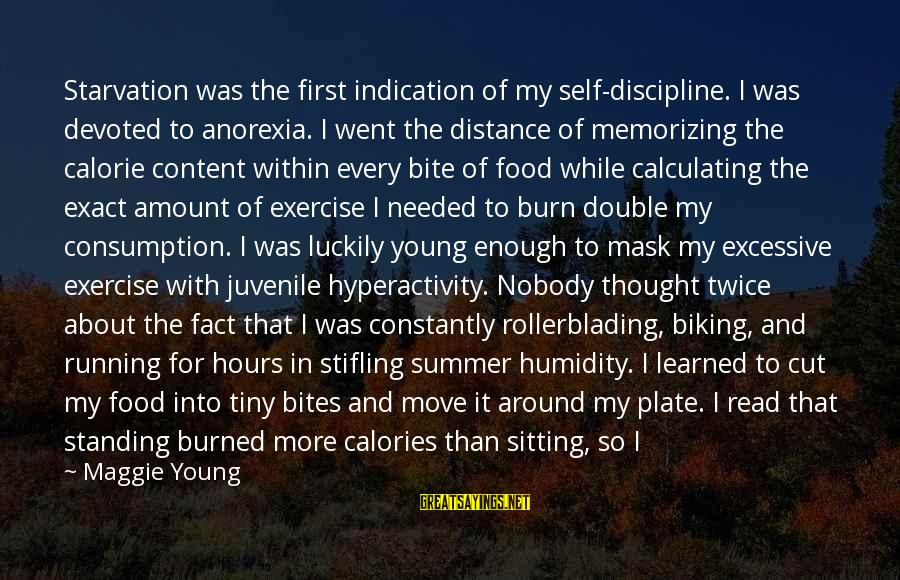 Summer Quotes And Sayings By Maggie Young: Starvation was the first indication of my self-discipline. I was devoted to anorexia. I went