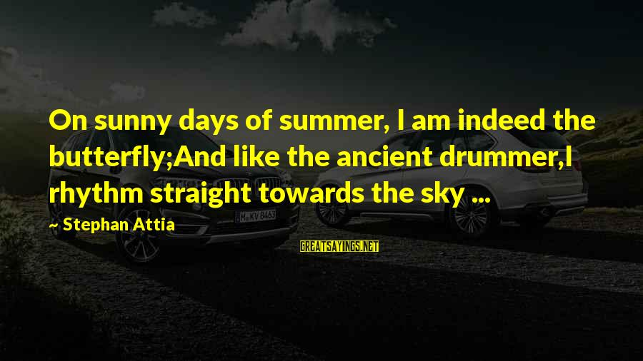 Summer Quotes And Sayings By Stephan Attia: On sunny days of summer, I am indeed the butterfly;And like the ancient drummer,I rhythm