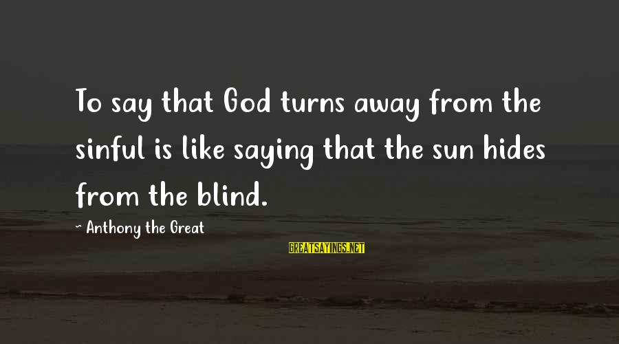 Sun God Sayings By Anthony The Great: To say that God turns away from the sinful is like saying that the sun
