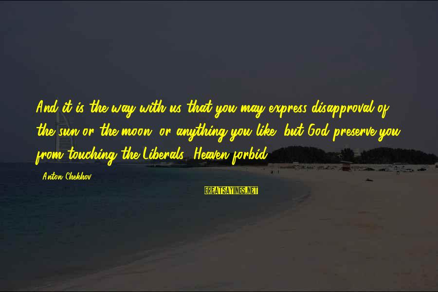 Sun God Sayings By Anton Chekhov: And it is the way with us that you may express disapproval of the sun