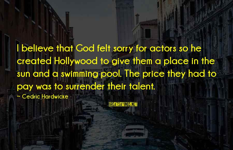 Sun God Sayings By Cedric Hardwicke: I believe that God felt sorry for actors so he created Hollywood to give them