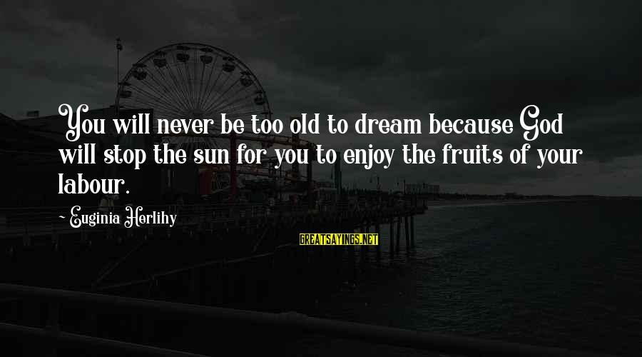 Sun God Sayings By Euginia Herlihy: You will never be too old to dream because God will stop the sun for