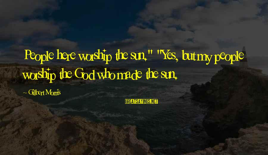 """Sun God Sayings By Gilbert Morris: People here worship the sun."""" """"Yes, but my people worship the God who made the"""