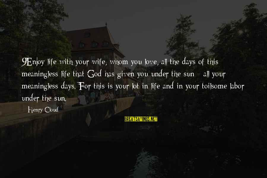 Sun God Sayings By Henry Cloud: 9Enjoy life with your wife, whom you love, all the days of this meaningless life