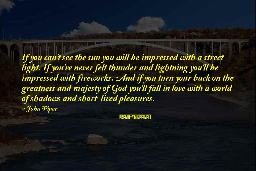 Sun God Sayings By John Piper: If you can't see the sun you will be impressed with a street light. If