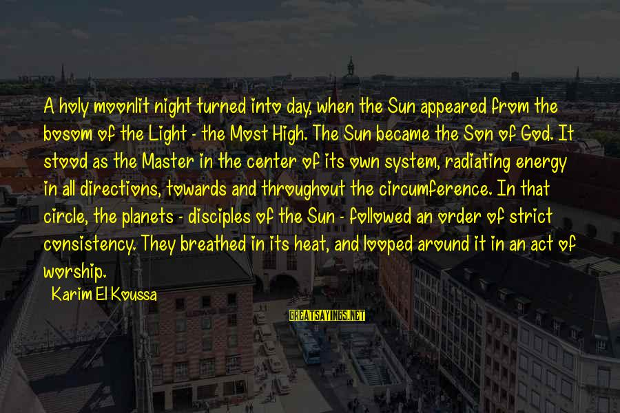 Sun God Sayings By Karim El Koussa: A holy moonlit night turned into day, when the Sun appeared from the bosom of