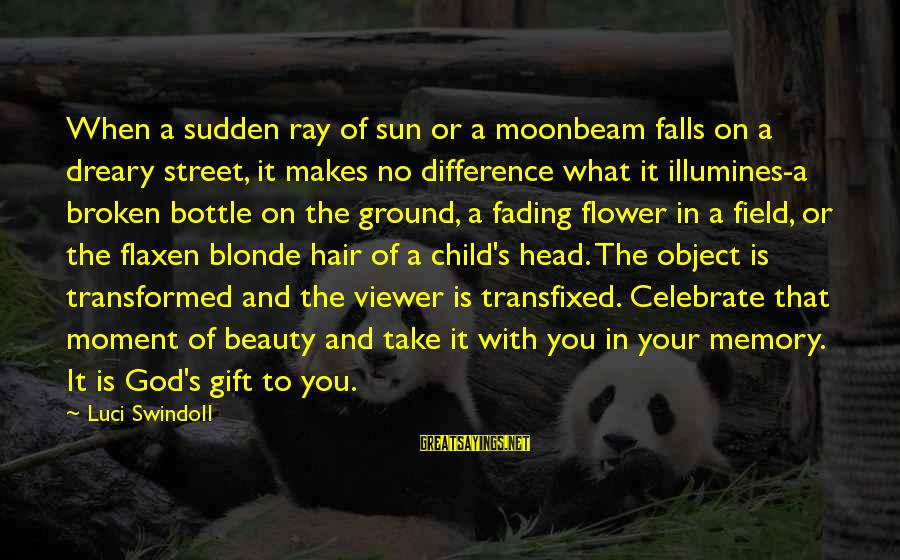 Sun God Sayings By Luci Swindoll: When a sudden ray of sun or a moonbeam falls on a dreary street, it