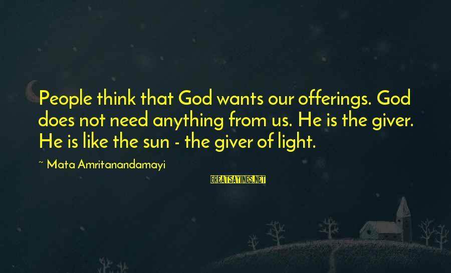 Sun God Sayings By Mata Amritanandamayi: People think that God wants our offerings. God does not need anything from us. He