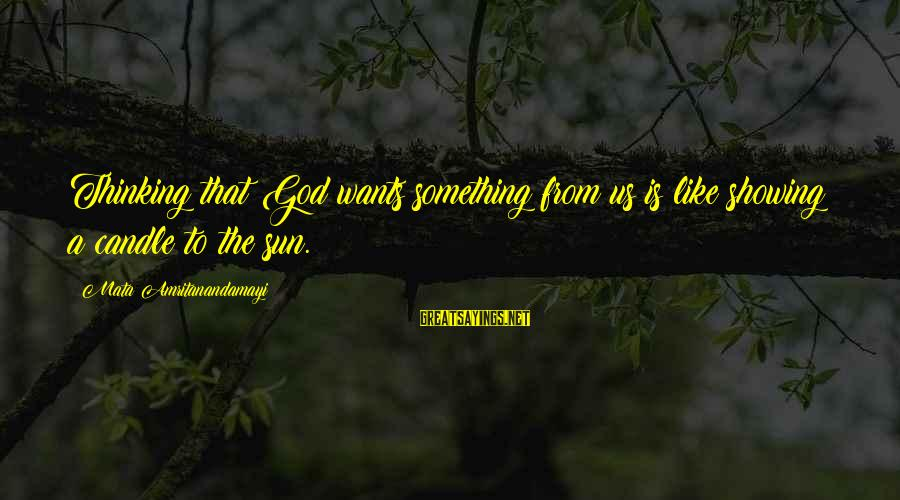 Sun God Sayings By Mata Amritanandamayi: Thinking that God wants something from us is like showing a candle to the sun.
