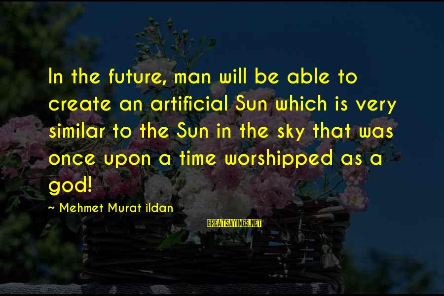 Sun God Sayings By Mehmet Murat Ildan: In the future, man will be able to create an artificial Sun which is very