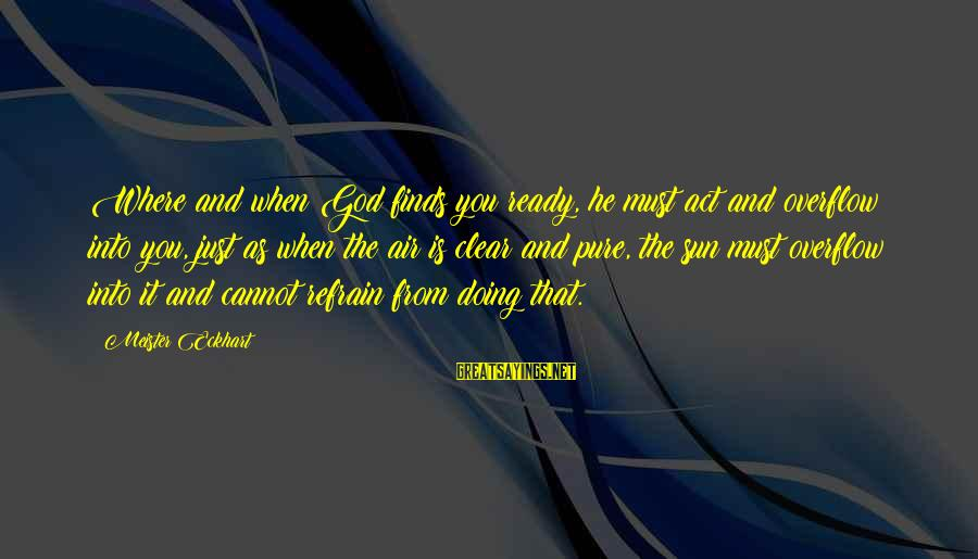 Sun God Sayings By Meister Eckhart: Where and when God finds you ready, he must act and overflow into you, just