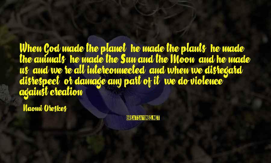 Sun God Sayings By Naomi Oreskes: When God made the planet, he made the plants, he made the animals, he made