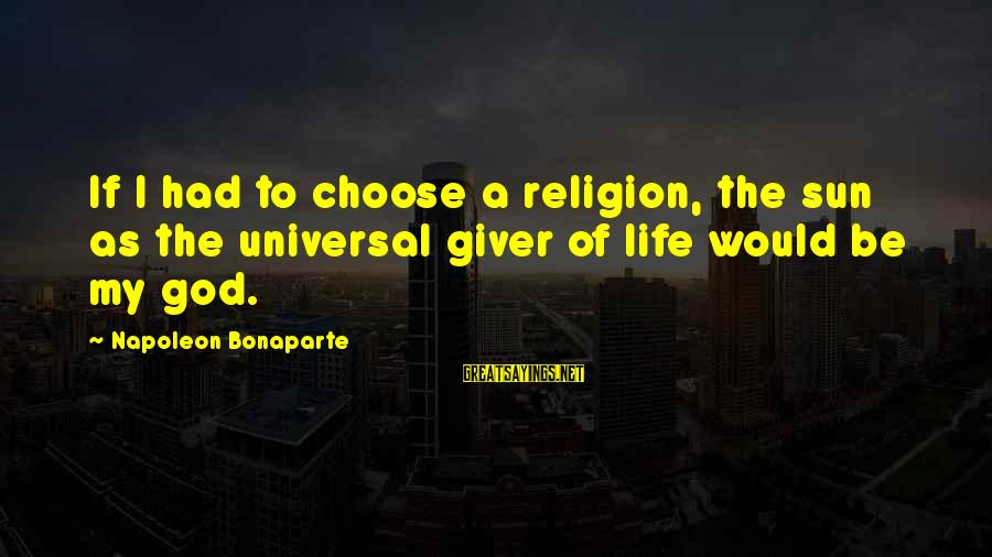 Sun God Sayings By Napoleon Bonaparte: If I had to choose a religion, the sun as the universal giver of life