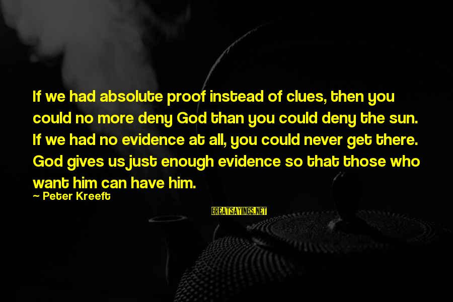 Sun God Sayings By Peter Kreeft: If we had absolute proof instead of clues, then you could no more deny God