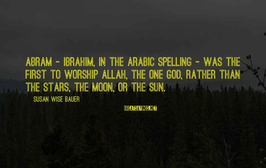 Sun God Sayings By Susan Wise Bauer: Abram - Ibrahim, in the Arabic spelling - was the first to worship Allah, the
