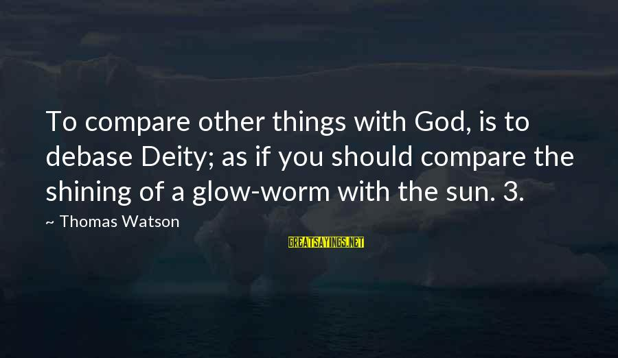 Sun God Sayings By Thomas Watson: To compare other things with God, is to debase Deity; as if you should compare
