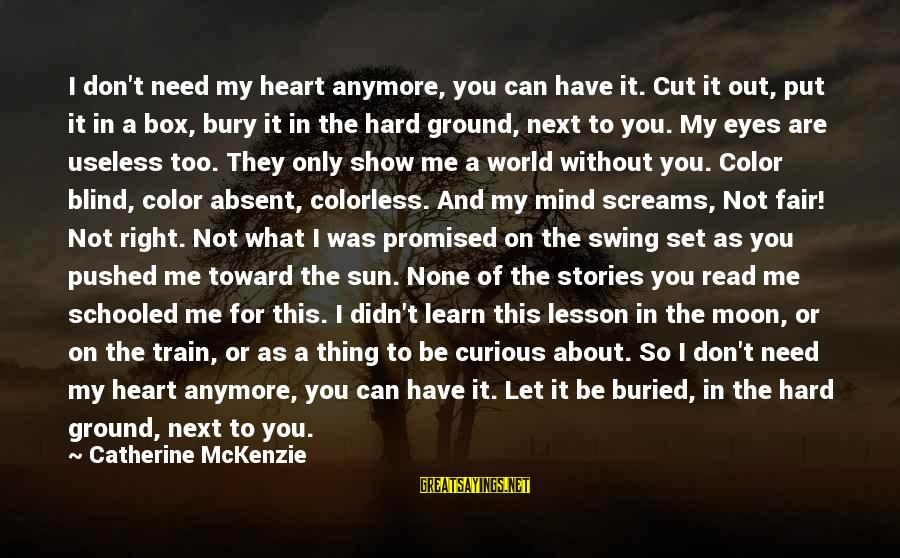 Sun In My Eyes Sayings By Catherine McKenzie: I don't need my heart anymore, you can have it. Cut it out, put it