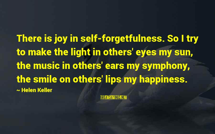 Sun In My Eyes Sayings By Helen Keller: There is joy in self-forgetfulness. So I try to make the light in others' eyes