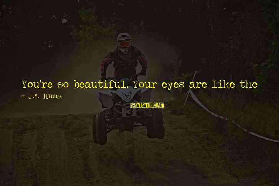 Sun In My Eyes Sayings By J.A. Huss: You're so beautiful. Your eyes are like the water you see in those pictures of