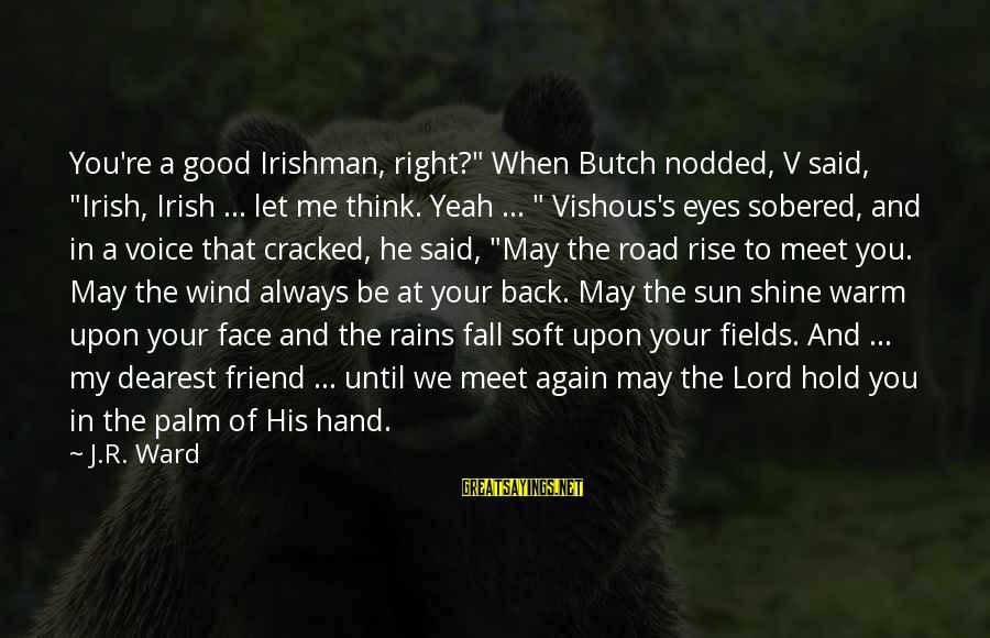 "Sun In My Eyes Sayings By J.R. Ward: You're a good Irishman, right?"" When Butch nodded, V said, ""Irish, Irish ... let me"