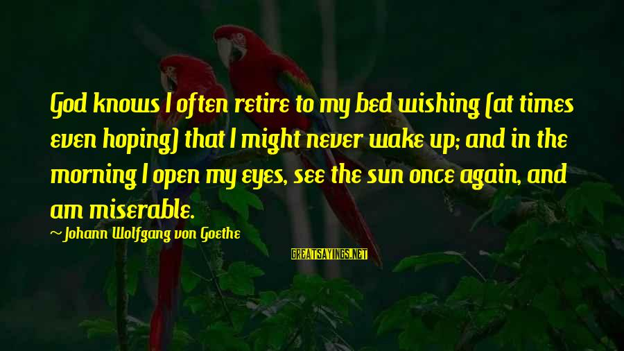 Sun In My Eyes Sayings By Johann Wolfgang Von Goethe: God knows I often retire to my bed wishing (at times even hoping) that I