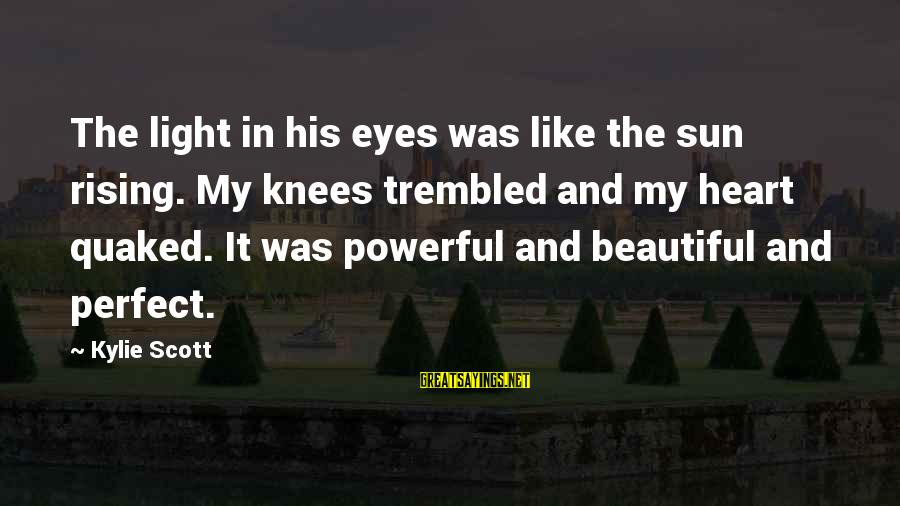 Sun In My Eyes Sayings By Kylie Scott: The light in his eyes was like the sun rising. My knees trembled and my