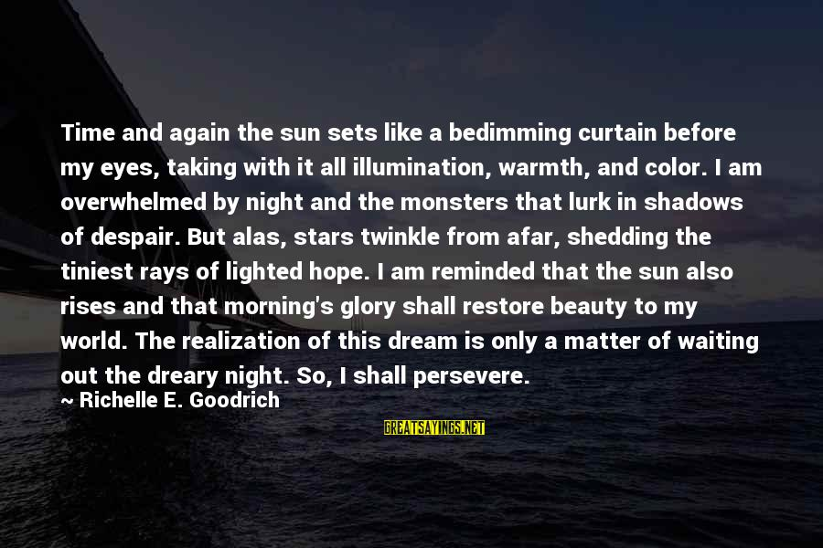 Sun In My Eyes Sayings By Richelle E. Goodrich: Time and again the sun sets like a bedimming curtain before my eyes, taking with