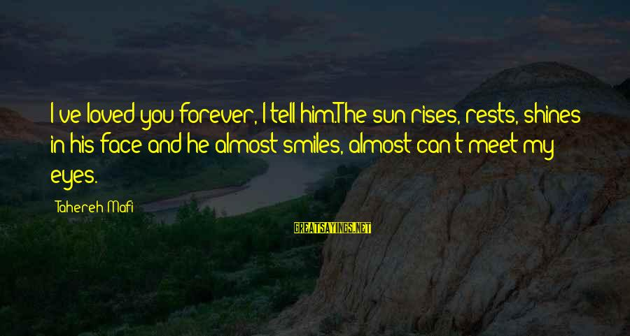 Sun In My Eyes Sayings By Tahereh Mafi: I've loved you forever, I tell him.The sun rises, rests, shines in his face and