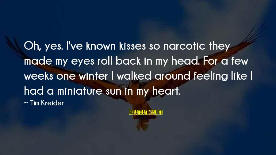 Sun In My Eyes Sayings By Tim Kreider: Oh, yes. I've known kisses so narcotic they made my eyes roll back in my