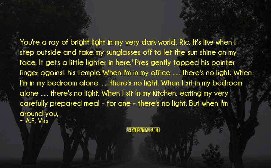 Sun On My Face Sayings By A.E. Via: You're a ray of bright light in my very dark world, Ric. It's like when