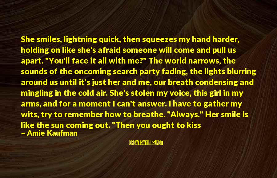 Sun On My Face Sayings By Amie Kaufman: She smiles, lightning quick, then squeezes my hand harder, holding on like she's afraid someone
