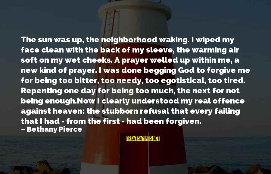Sun On My Face Sayings By Bethany Pierce: The sun was up, the neighborhood waking. I wiped my face clean with the back