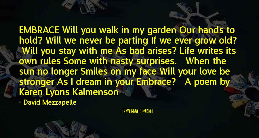 Sun On My Face Sayings By David Mezzapelle: EMBRACE Will you walk in my garden Our hands to hold? Will we never be
