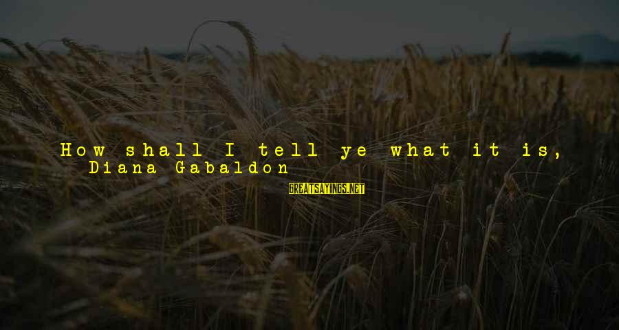 """Sun On My Face Sayings By Diana Gabaldon: How shall I tell ye what it is, to feel the need of a place?"""""""
