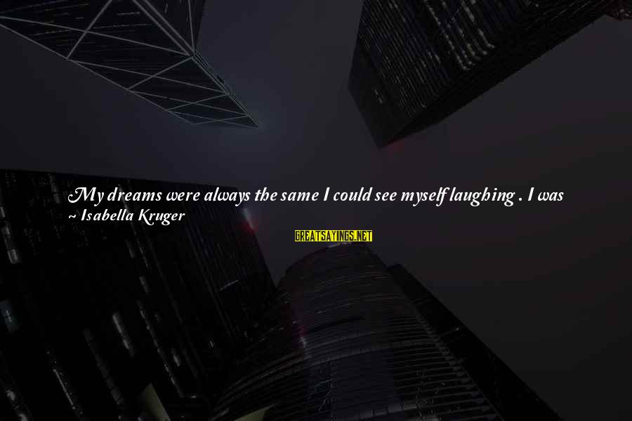 Sun On My Face Sayings By Isabella Kruger: My dreams were always the same I could see myself laughing . I was standing